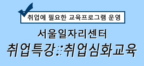 취업에 필요한 교육프로그램 운영 서울일자리센터 취업특강/취업심화교육