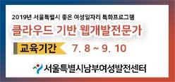 2019년 서울특별시 좋은 여성일자리 특화프로그램 클라우드 기반 웹개발전문가 교육기간 7.8 ~ 9.10 서울특별시남부여성발전센터